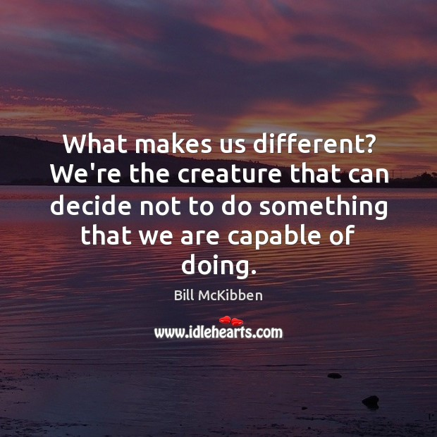 What makes us different? We're the creature that can decide not to Bill McKibben Picture Quote