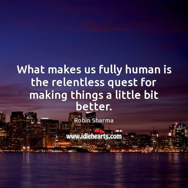 What makes us fully human is the relentless quest for making things a little bit better. Image