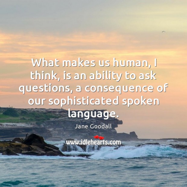 What makes us human, I think, is an ability to ask questions, Jane Goodall Picture Quote