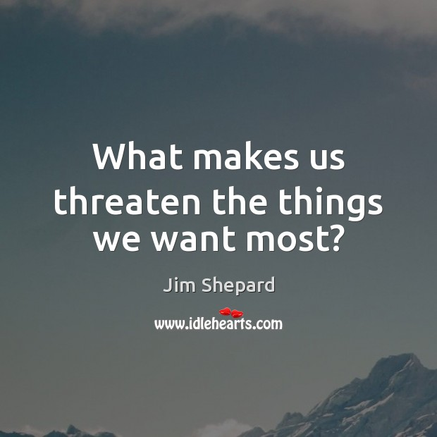 What makes us threaten the things we want most? Image