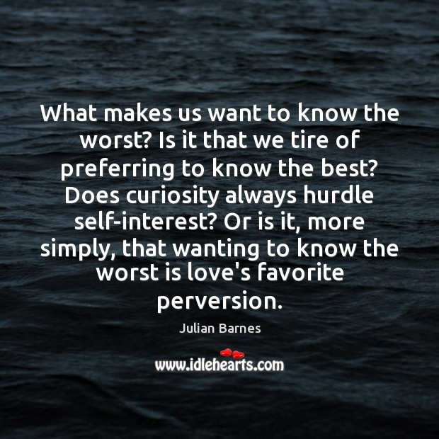 What makes us want to know the worst? Is it that we Image