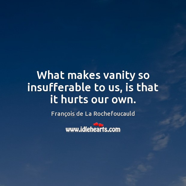 Image about What makes vanity so insufferable to us, is that it hurts our own.
