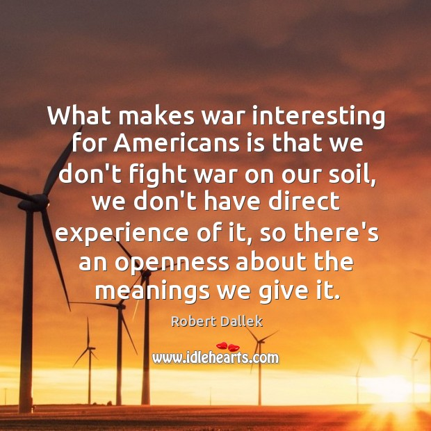 Image, What makes war interesting for Americans is that we don't fight war