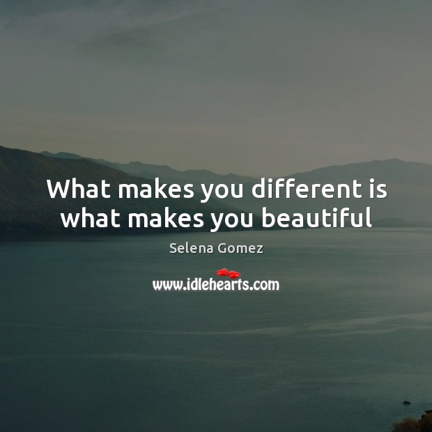 Selena gomez picture quote what makes you different is for What make a beautiful