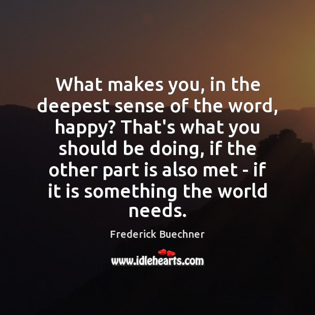 What makes you, in the deepest sense of the word, happy? That's Frederick Buechner Picture Quote