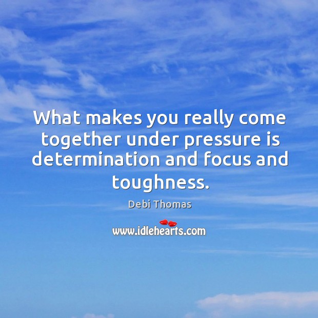 What makes you really come together under pressure is determination and focus Debi Thomas Picture Quote