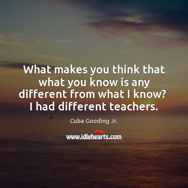 What makes you think that what you know is any different from Image