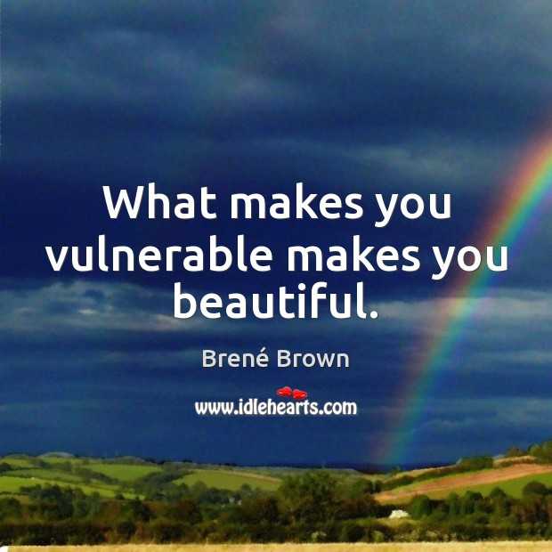 What makes you vulnerable makes you beautiful. Image
