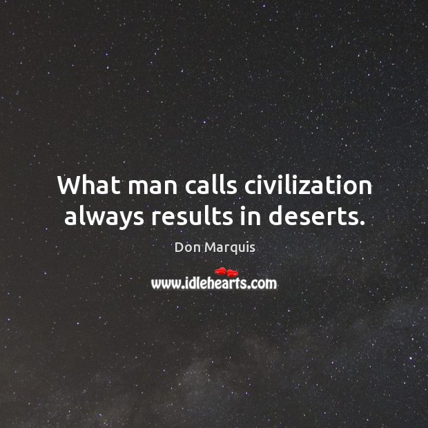 What man calls civilization always results in deserts. Don Marquis Picture Quote