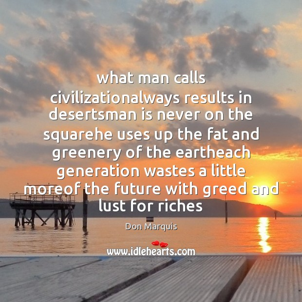What man calls civilizationalways results in desertsman is never on the squarehe Don Marquis Picture Quote