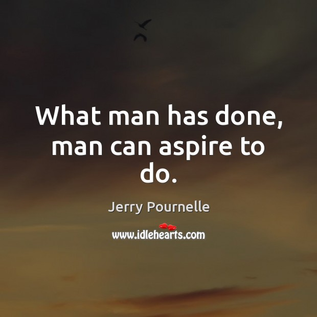 What man has done, man can aspire to do. Jerry Pournelle Picture Quote