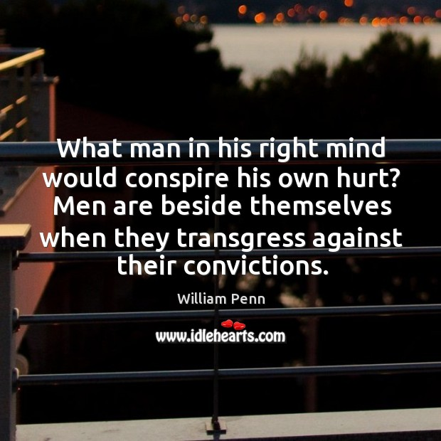 What man in his right mind would conspire his own hurt? Men William Penn Picture Quote
