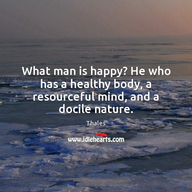 What man is happy? He who has a healthy body, a resourceful mind, and a docile nature. Image