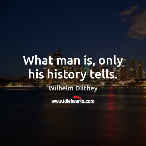 What man is, only his history tells. Image
