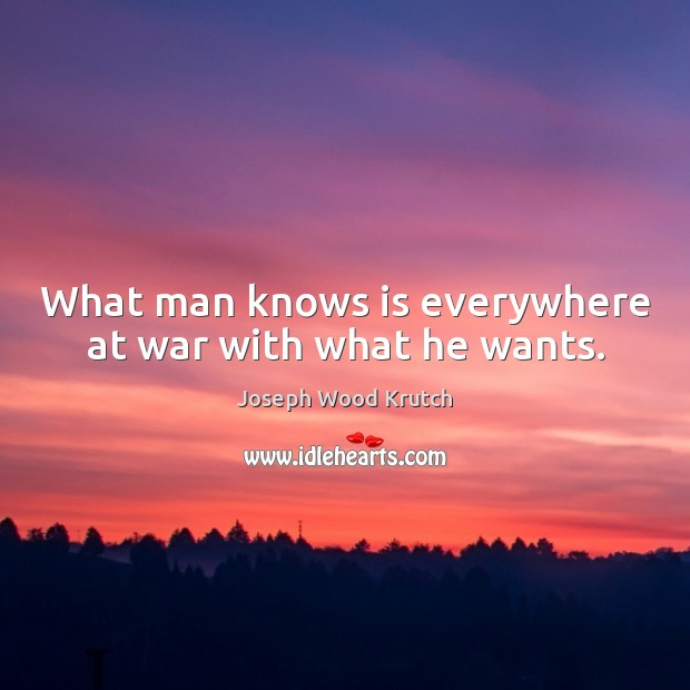 What man knows is everywhere at war with what he wants. Joseph Wood Krutch Picture Quote