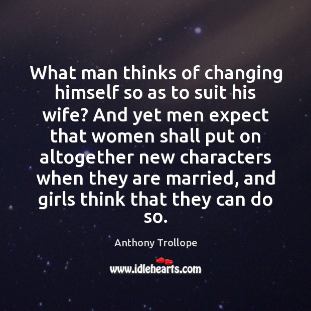 What man thinks of changing himself so as to suit his wife? Anthony Trollope Picture Quote