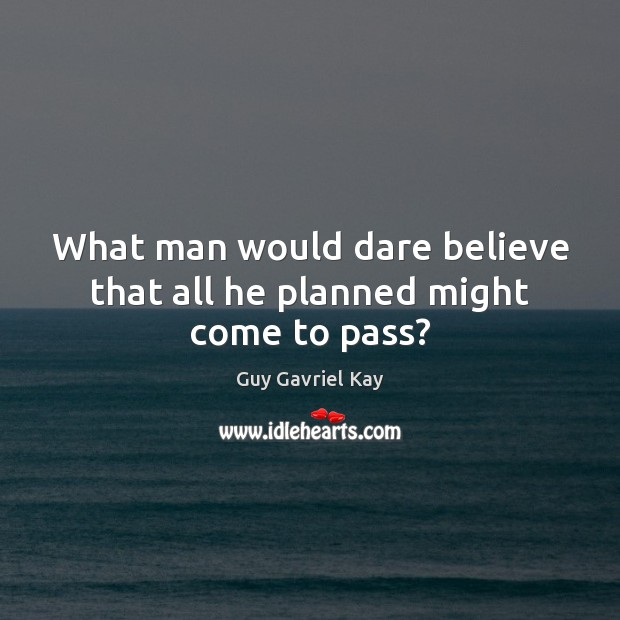 What man would dare believe that all he planned might come to pass? Guy Gavriel Kay Picture Quote