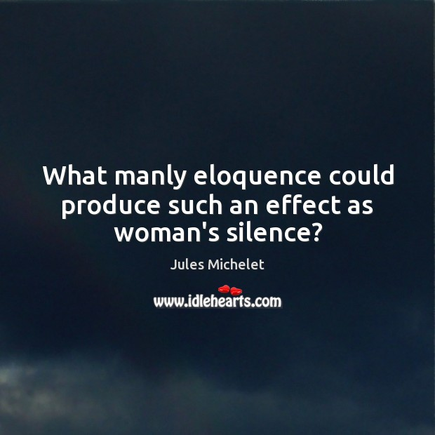 What manly eloquence could produce such an effect as woman's silence? Jules Michelet Picture Quote