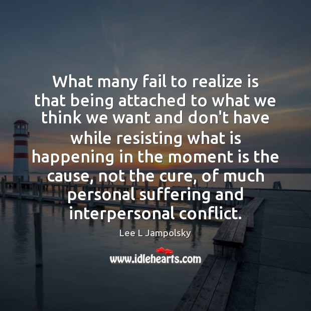 What many fail to realize is that being attached to what we Lee L Jampolsky Picture Quote