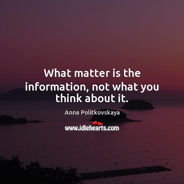What matter is the information, not what you think about it. Anna Politkovskaya Picture Quote