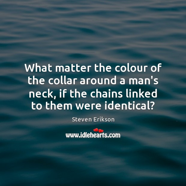 What matter the colour of the collar around a man's neck, if Steven Erikson Picture Quote