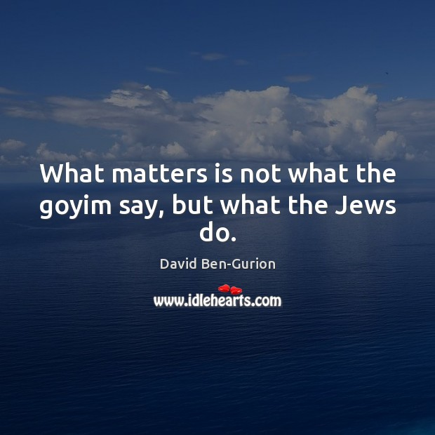 What matters is not what the goyim say, but what the Jews do. Image