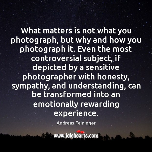 What matters is not what you photograph, but why and how you Andreas Feininger Picture Quote