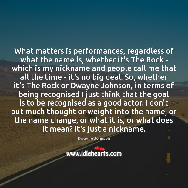 What matters is performances, regardless of what the name is, whether it's Dwayne Johnson Picture Quote