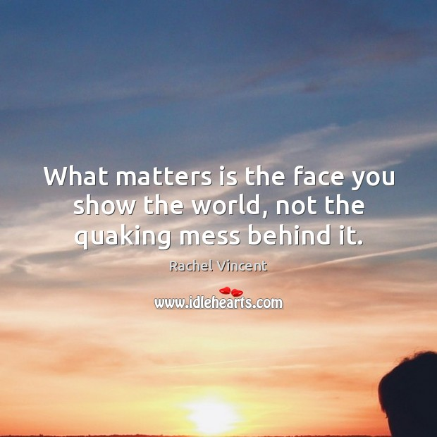 What matters is the face you show the world, not the quaking mess behind it. Rachel Vincent Picture Quote