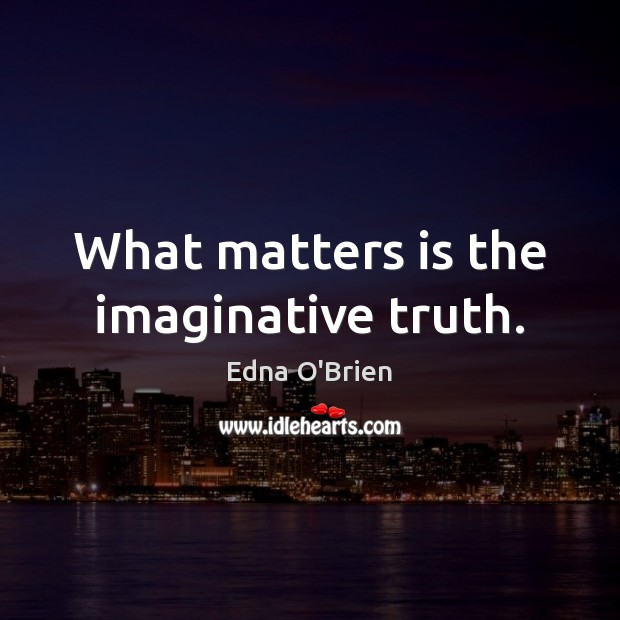 What matters is the imaginative truth. Edna O'Brien Picture Quote