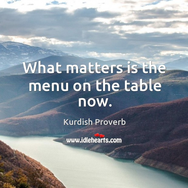 What matters is the menu on the table now. Kurdish Proverbs Image