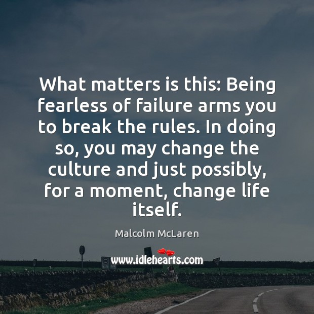 What matters is this: Being fearless of failure arms you to break Malcolm McLaren Picture Quote