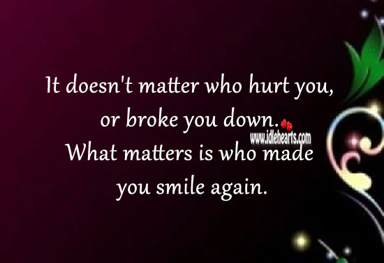 What matters is who made you smile again. Hurt Quotes Image