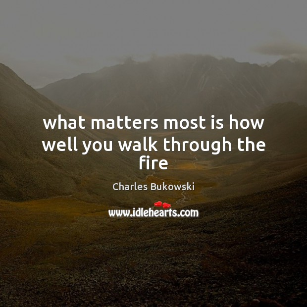 What matters most is how well you walk through the fire Charles Bukowski Picture Quote