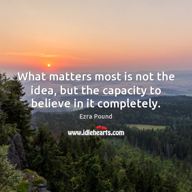 What matters most is not the idea, but the capacity to believe in it completely. Ezra Pound Picture Quote
