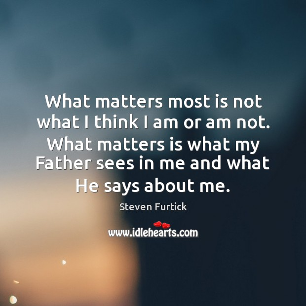 What matters most is not what I think I am or am Steven Furtick Picture Quote