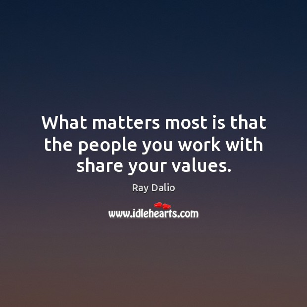 What matters most is that the people you work with share your values. Ray Dalio Picture Quote