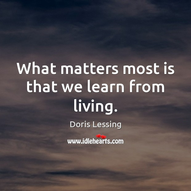 What matters most is that we learn from living. Doris Lessing Picture Quote
