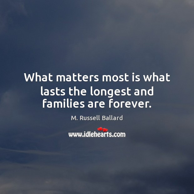 What matters most is what lasts the longest and families are forever. Image