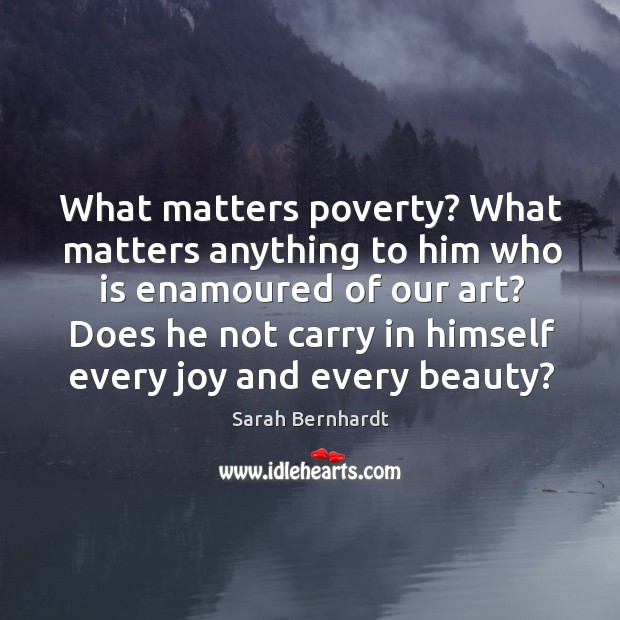 What matters poverty? what matters anything to him who is enamoured of our art? Sarah Bernhardt Picture Quote