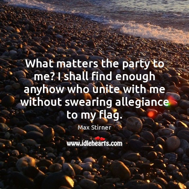 What matters the party to me? I shall find enough anyhow who Image
