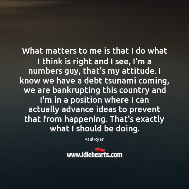 What matters to me is that I do what I think is Paul Ryan Picture Quote