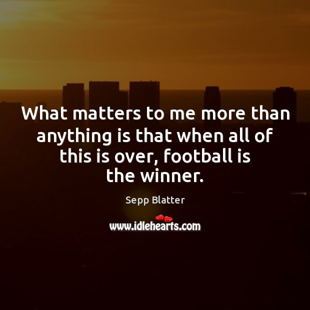 What matters to me more than anything is that when all of Football Quotes Image