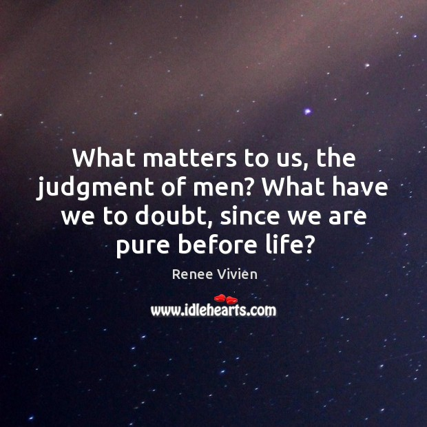 What matters to us, the judgment of men? what have we to doubt, since we are pure before life? Image