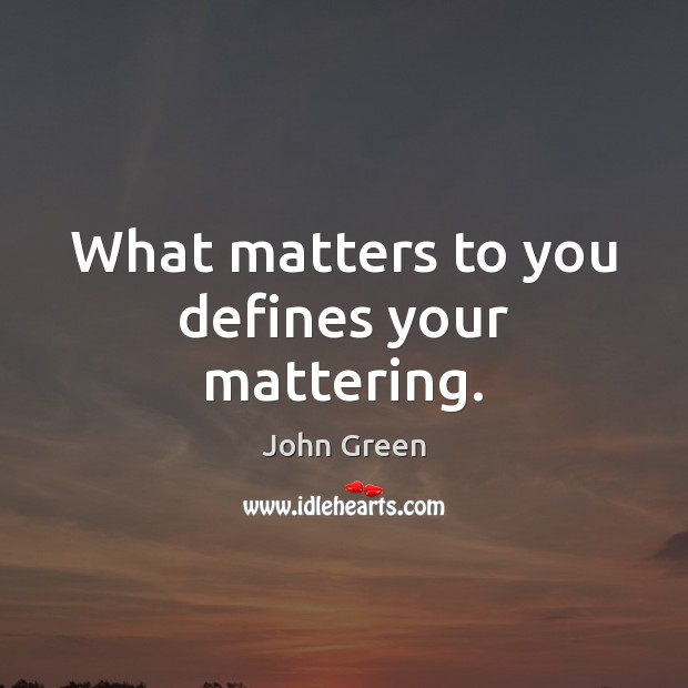 What matters to you defines your mattering. Image