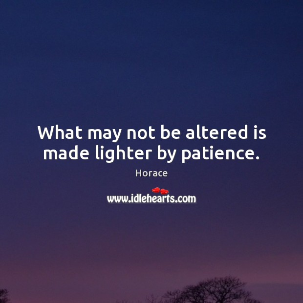 Image, What may not be altered is made lighter by patience.