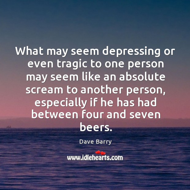 Image, What may seem depressing or even tragic to one person may seem like an absolute scream to another person