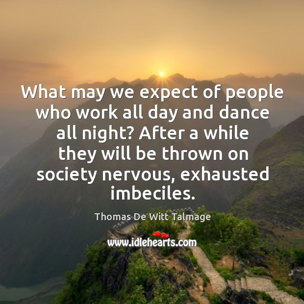 What may we expect of people who work all day and dance Image