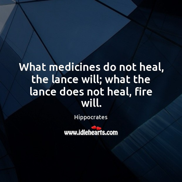 Image, What medicines do not heal, the lance will; what the lance does not heal, fire will.