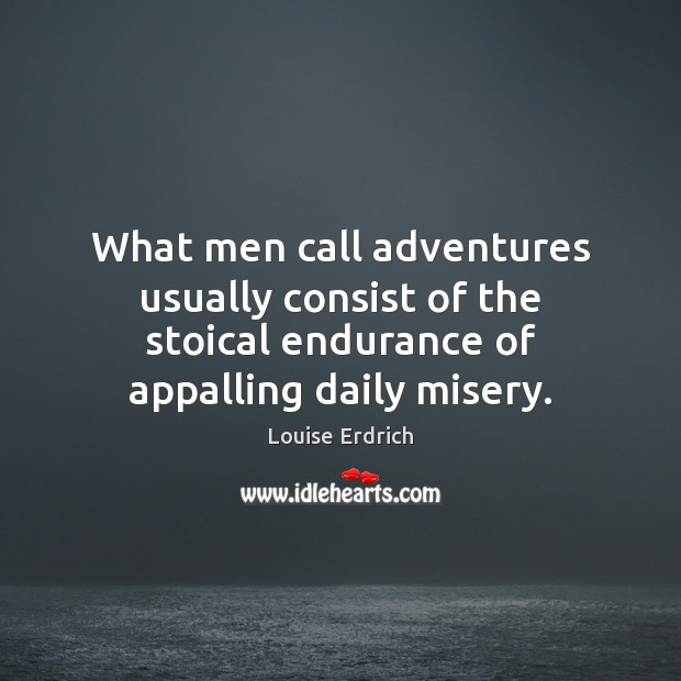 What men call adventures usually consist of the stoical endurance of appalling Image